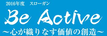 2016年度スローガン Be Active 〜心が織りなす価値の創造〜
